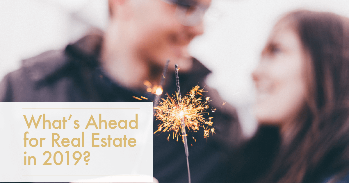Real Estate in 2019...What's Ahead?